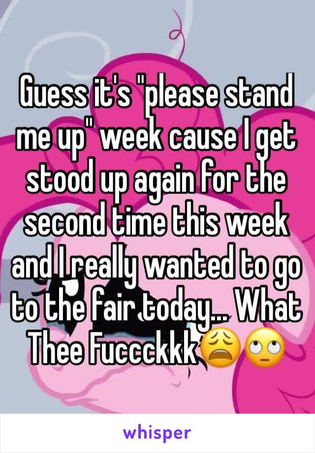 "Guess it's ""please stand me up"" week cause I get stood up again for the second time this week and I really wanted to go to the fair today... What Thee Fuccckkk😩🙄"