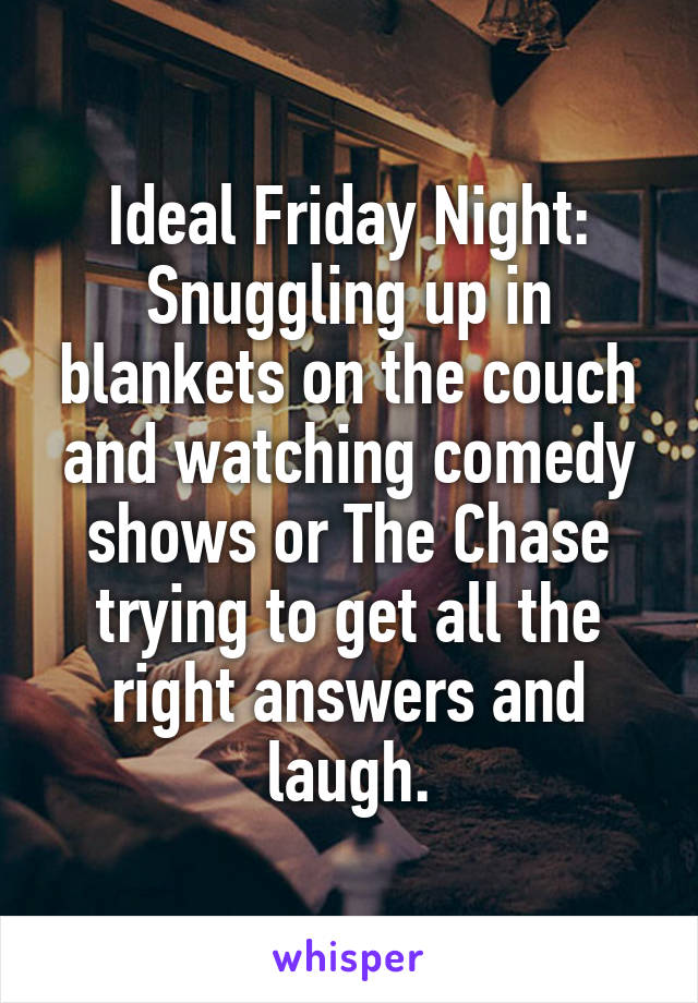 Ideal Friday Night: Snuggling up in blankets on the couch and watching comedy shows or The Chase trying to get all the right answers and laugh.