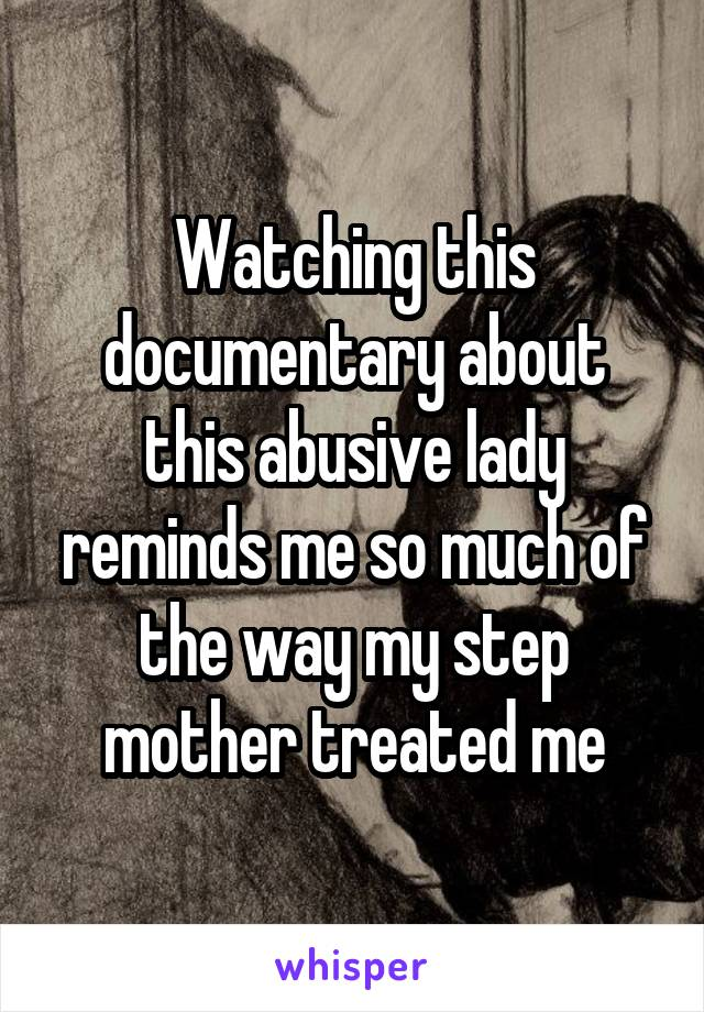 Watching this documentary about this abusive lady reminds me so much of the way my step mother treated me