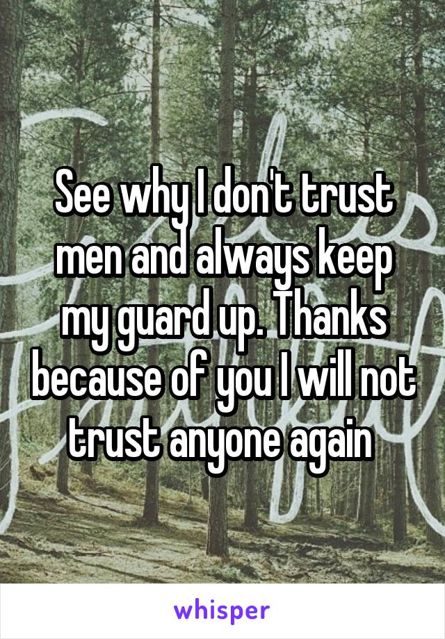 See why I don't trust men and always keep my guard up. Thanks because of you I will not trust anyone again