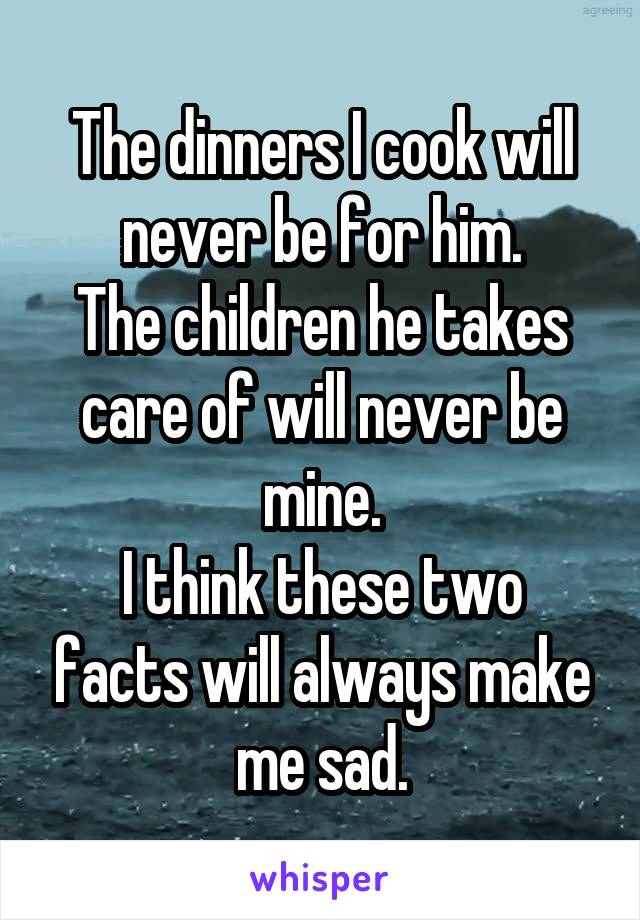 The dinners I cook will never be for him. The children he takes care of will never be mine. I think these two facts will always make me sad.