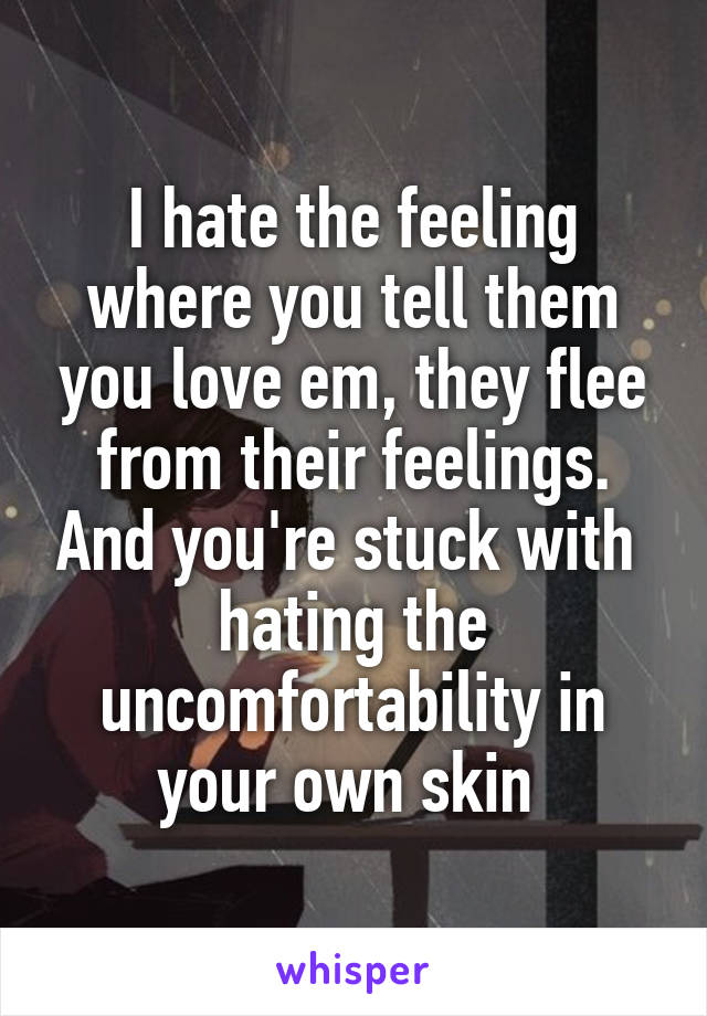 I hate the feeling where you tell them you love em, they flee from their feelings. And you're stuck with  hating the uncomfortability in your own skin
