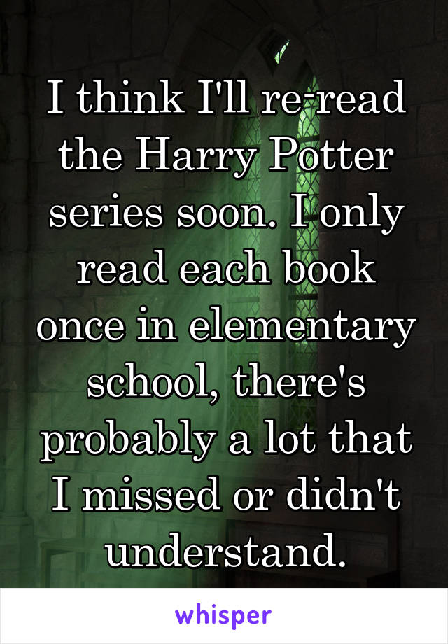 I think I'll re-read the Harry Potter series soon. I only read each book once in elementary school, there's probably a lot that I missed or didn't understand.
