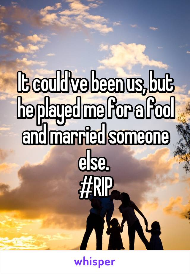 It could've been us, but he played me for a fool and married someone else.  #RIP