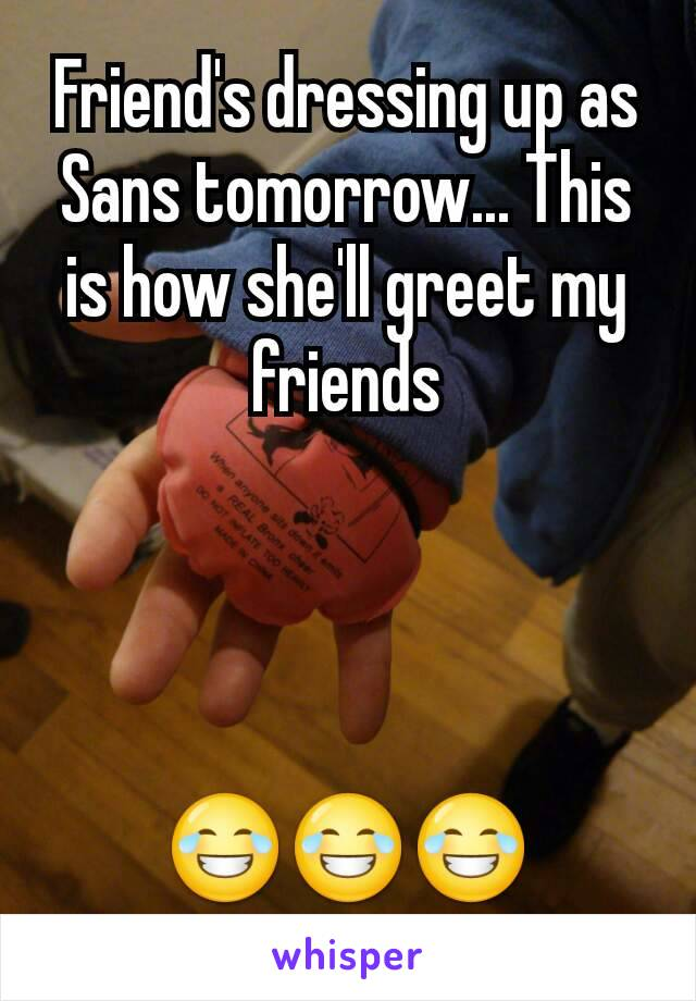 Friend's dressing up as Sans tomorrow... This is how she'll greet my friends     😂😂😂