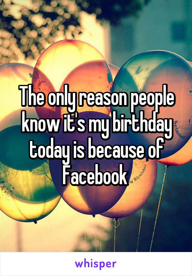 The only reason people know it's my birthday today is because of Facebook