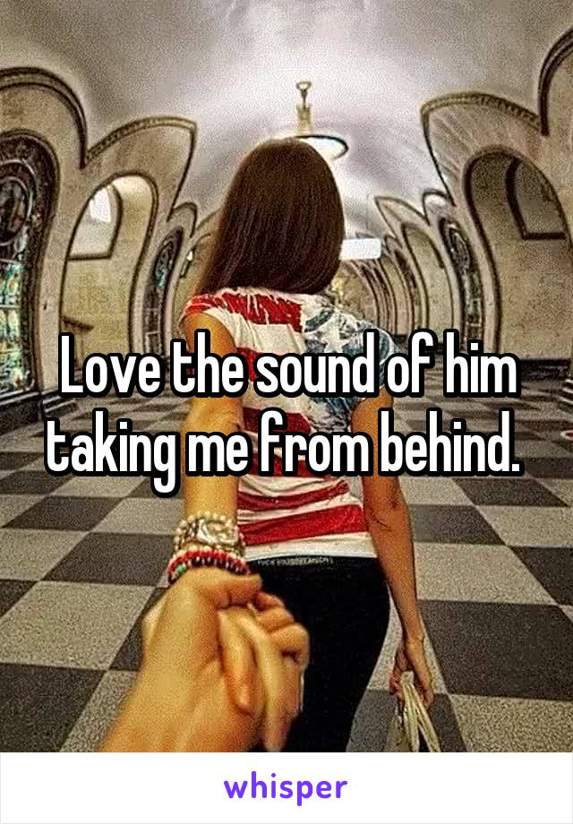 Love the sound of him taking me from behind.