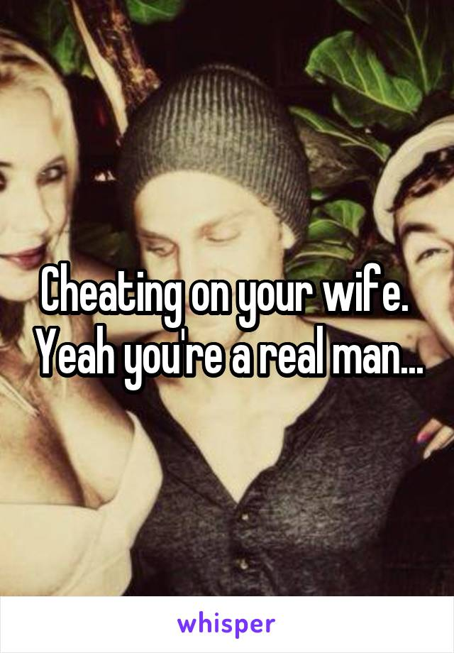 Cheating on your wife.  Yeah you're a real man...