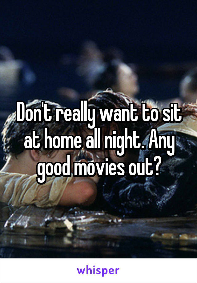 Don't really want to sit at home all night. Any good movies out?