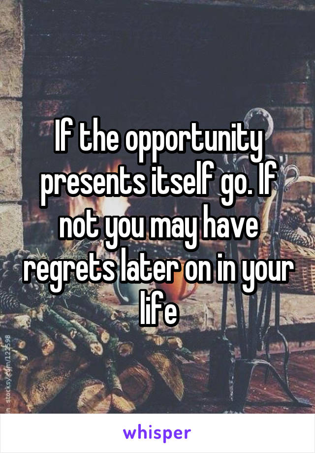 If the opportunity presents itself go. If not you may have regrets later on in your life