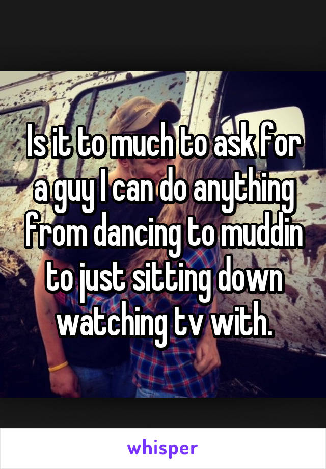 Is it to much to ask for a guy I can do anything from dancing to muddin to just sitting down watching tv with.