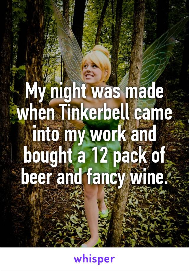 My night was made when Tinkerbell came into my work and bought a 12 pack of beer and fancy wine.