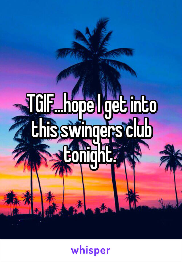 TGIF...hope I get into this swingers club tonight.