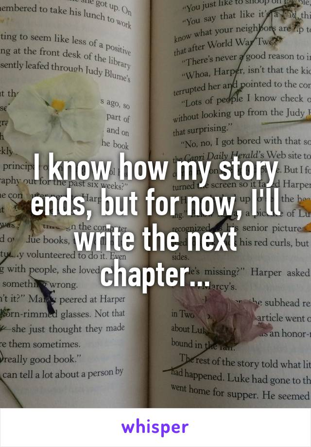 I know how my story ends, but for now, I'll write the next chapter...