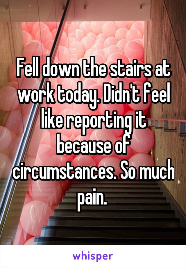 Fell down the stairs at work today. Didn't feel like reporting it because of circumstances. So much pain.