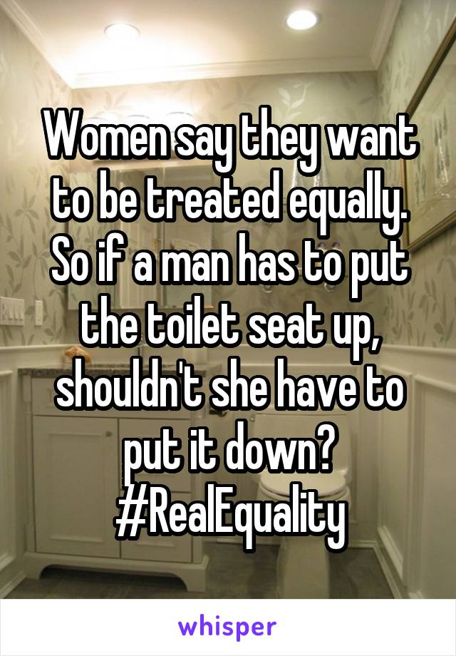 Women say they want to be treated equally. So if a man has to put the toilet seat up, shouldn't she have to put it down? #RealEquality
