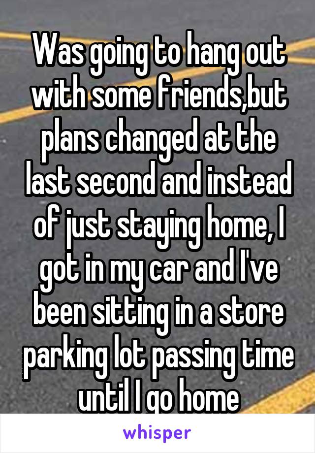 Was going to hang out with some friends,but plans changed at the last second and instead of just staying home, I got in my car and I've been sitting in a store parking lot passing time until I go home