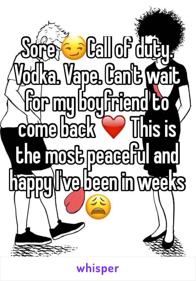 Sore 😏Call of duty. Vodka. Vape. Can't wait for my boyfriend to come back ❤️ This is the most peaceful and happy I've been in weeks 😩