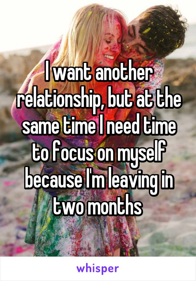 I want another relationship, but at the same time I need time to focus on myself because I'm leaving in two months