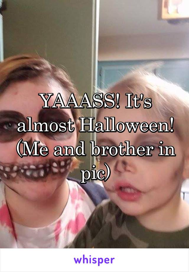YAAASS! It's almost Halloween! (Me and brother in pic)