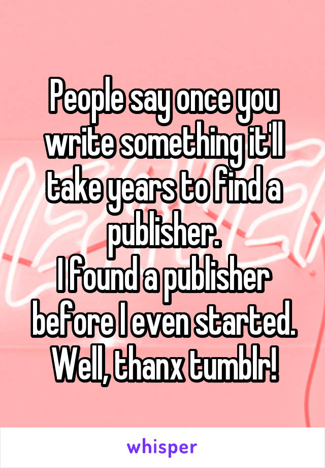 People say once you write something it'll take years to find a publisher. I found a publisher before I even started. Well, thanx tumblr!