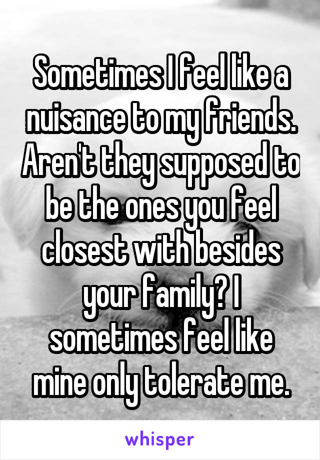 Sometimes I feel like a nuisance to my friends. Aren't they supposed to be the ones you feel closest with besides your family? I sometimes feel like mine only tolerate me.