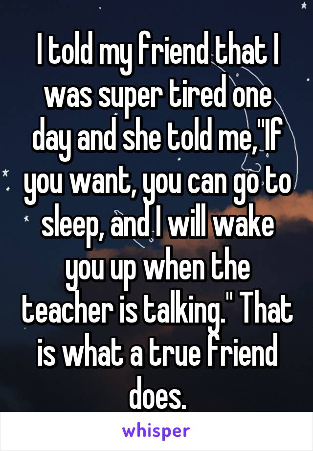 """I told my friend that I was super tired one day and she told me,""""If you want, you can go to sleep, and I will wake you up when the teacher is talking."""" That is what a true friend does."""