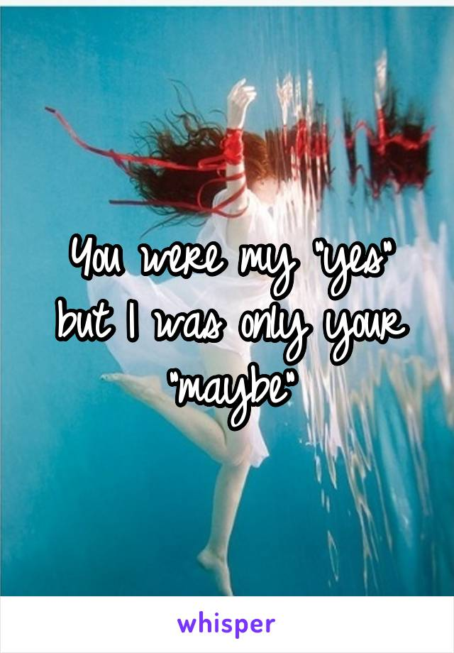 "You were my ""yes"" but I was only your ""maybe"""