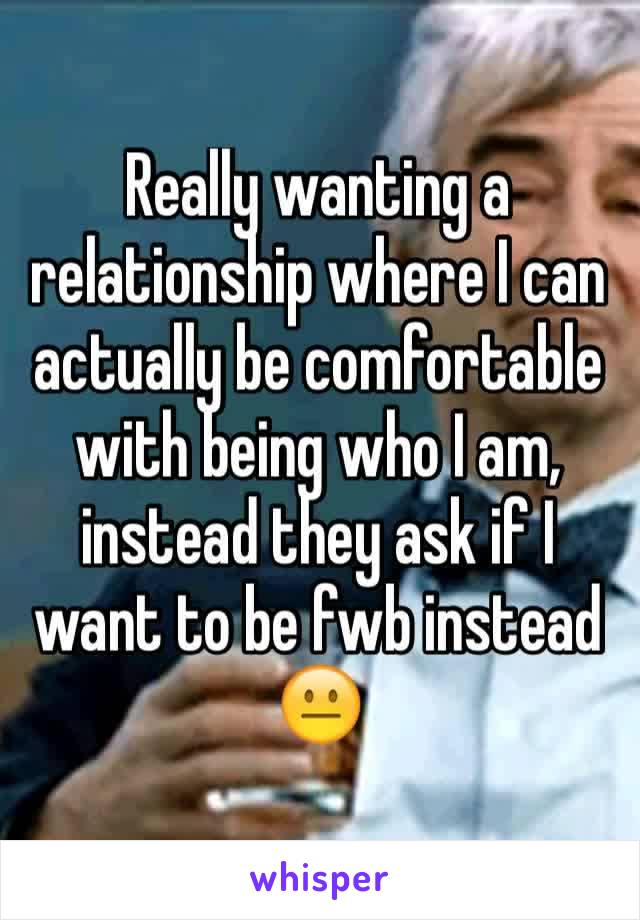 Really wanting a relationship where I can actually be comfortable with being who I am, instead they ask if I want to be fwb instead 😐