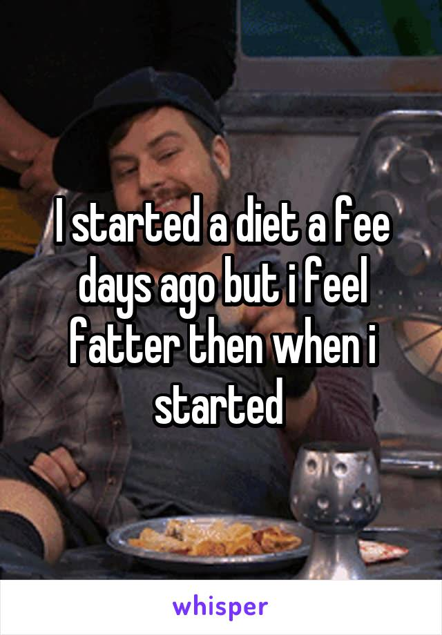 I started a diet a fee days ago but i feel fatter then when i started