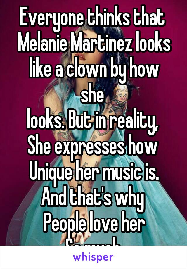 Everyone thinks that  Melanie Martinez looks like a clown by how she  looks. But in reality,  She expresses how  Unique her music is. And that's why  People love her So much.