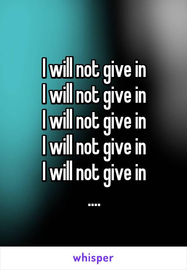 I will not give in I will not give in I will not give in I will not give in I will not give in ....