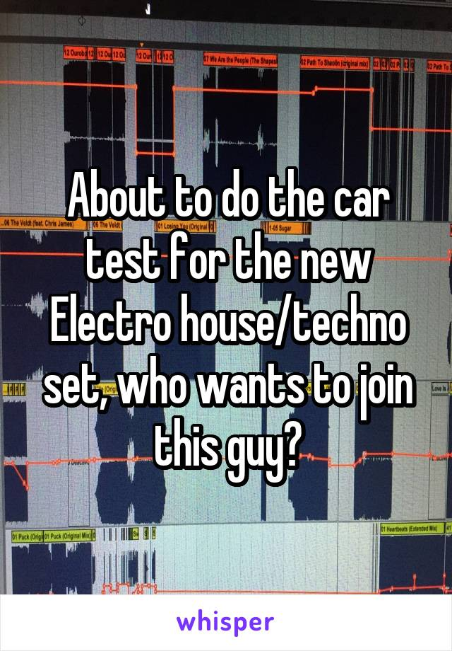 About to do the car test for the new Electro house/techno set, who wants to join this guy?