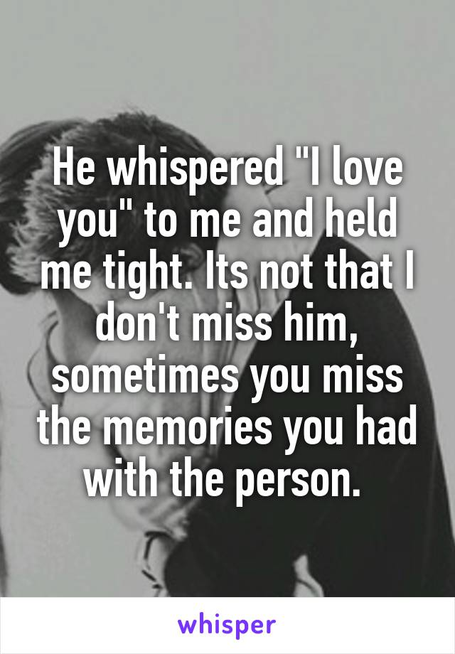 "He whispered ""I love you"" to me and held me tight. Its not that I don't miss him, sometimes you miss the memories you had with the person."