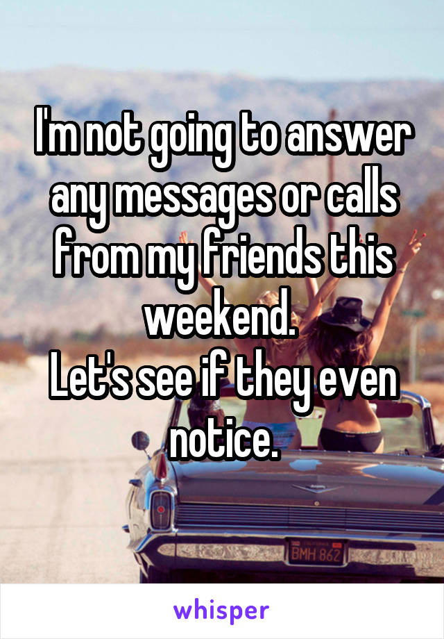 I'm not going to answer any messages or calls from my friends this weekend.  Let's see if they even notice.