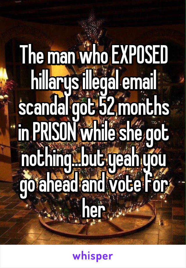 The man who EXPOSED hillarys illegal email scandal got 52 months in PRISON while she got nothing...but yeah you go ahead and vote for her