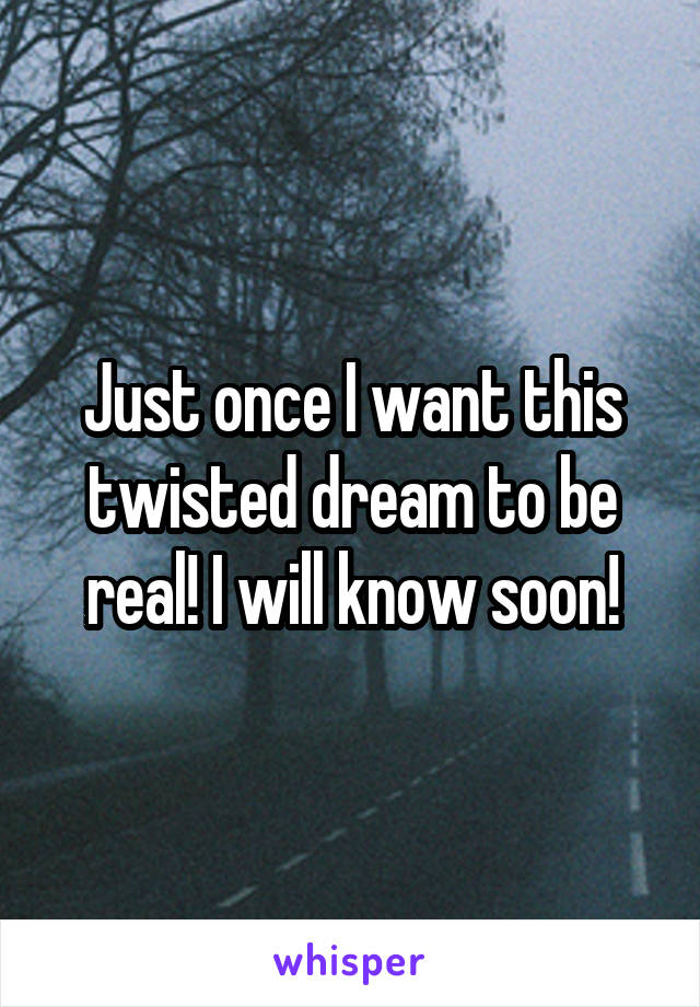 Just once I want this twisted dream to be real! I will know soon!