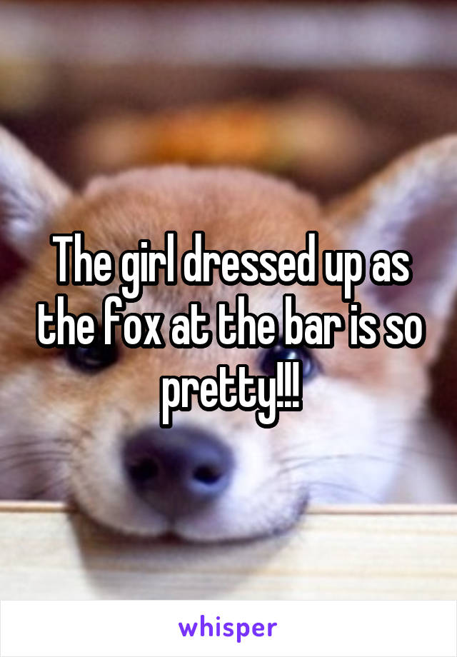 The girl dressed up as the fox at the bar is so pretty!!!