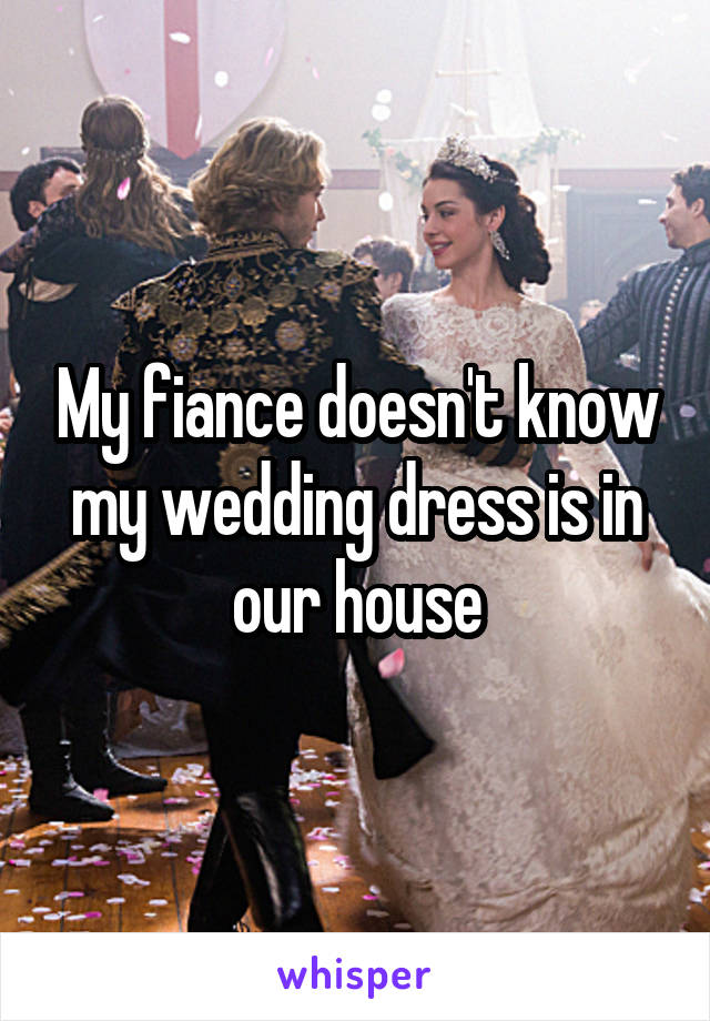 My fiance doesn't know my wedding dress is in our house