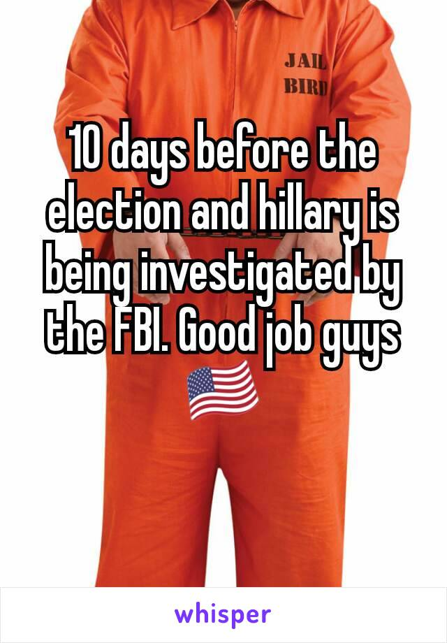 10 days before the election and hillary is being investigated by the FBI. Good job guys🇺🇸