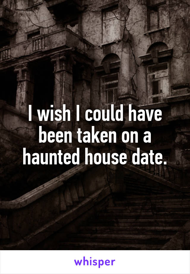 I wish I could have been taken on a haunted house date.