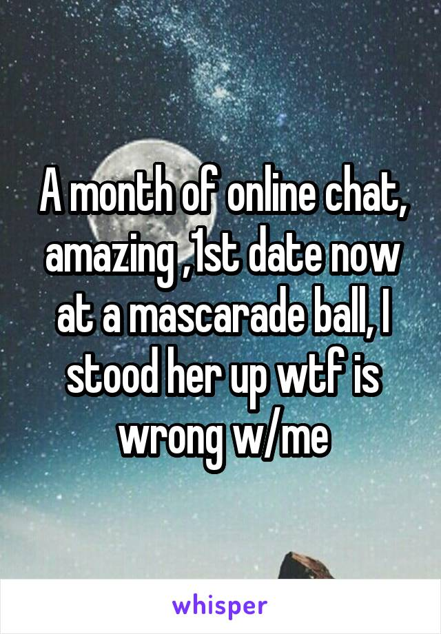 A month of online chat, amazing ,1st date now at a mascarade ball, I stood her up wtf is wrong w/me