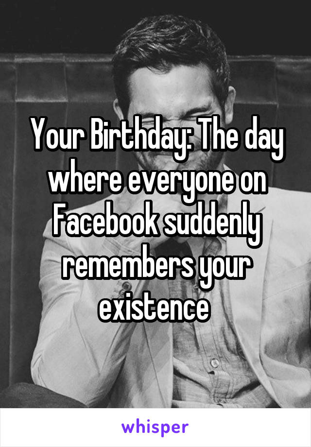 Your Birthday: The day where everyone on Facebook suddenly remembers your existence