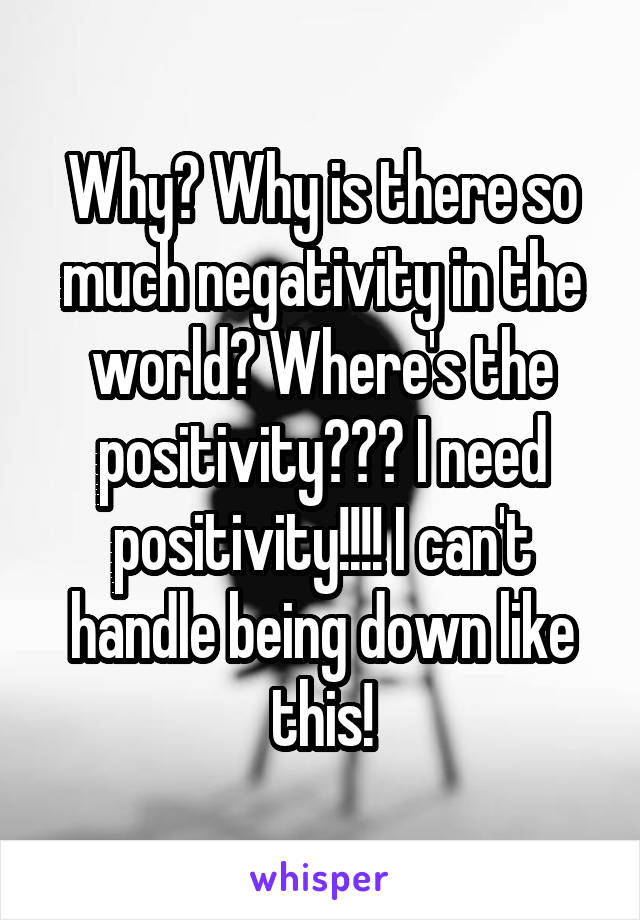 Why? Why is there so much negativity in the world? Where's the positivity??? I need positivity!!!! I can't handle being down like this!