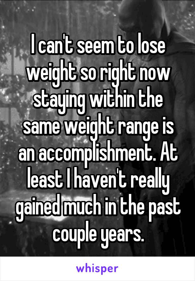 I can't seem to lose weight so right now staying within the same weight range is an accomplishment. At least I haven't really gained much in the past couple years.