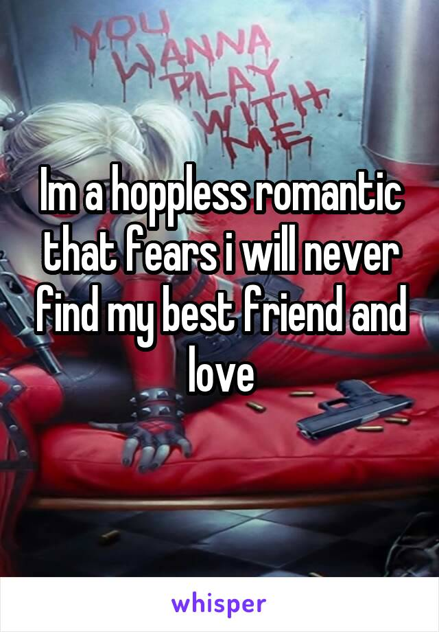 Im a hoppless romantic that fears i will never find my best friend and love