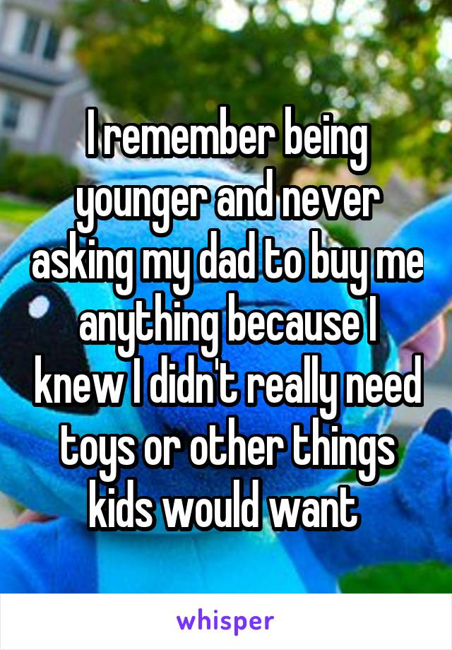 I remember being younger and never asking my dad to buy me anything because I knew I didn't really need toys or other things kids would want