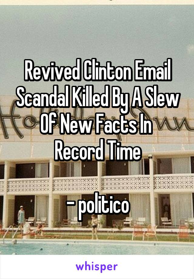 Revived Clinton Email Scandal Killed By A Slew Of New Facts In  Record Time  - politico
