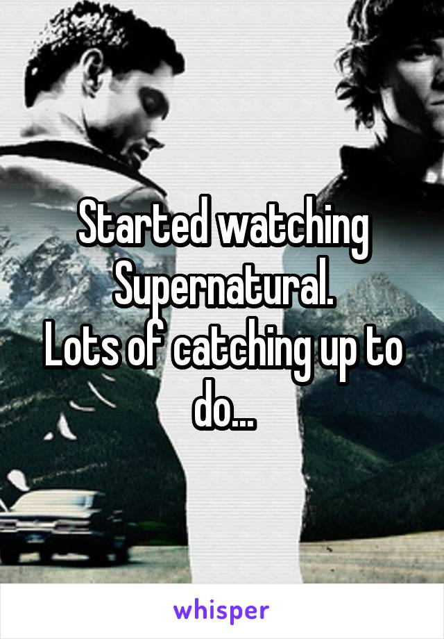 Started watching Supernatural. Lots of catching up to do...