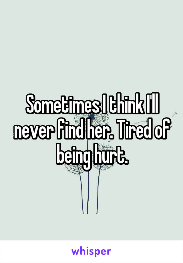Sometimes I think I'll never find her. Tired of being hurt.